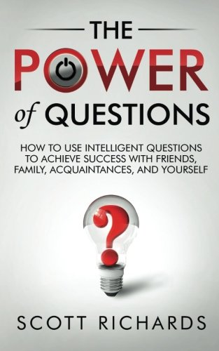 9781495938849: The Power of Questions: How to Use Intelligent Questions to Achieve Success with Friends, Family, Acquaintances, and Yourself