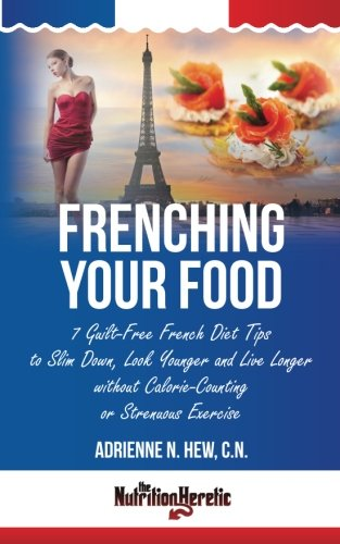 Frenching Your Food: 7 Guilt-Free French Diet Tips to Slim Down, Look Younger and Live Longer ...