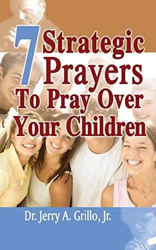 7 Strategic Prayers Every Parent Should Pray Over Their Children: Dr. Jerry Grillo Jr