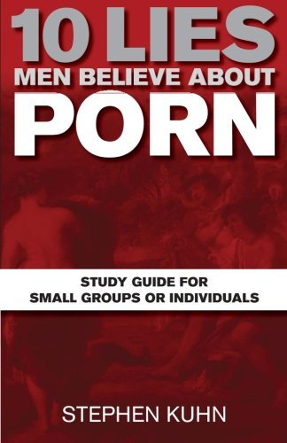 10 Lies Men Believe about Porn Study Guide for Small Groups or Individuals: Stephen Kuhn