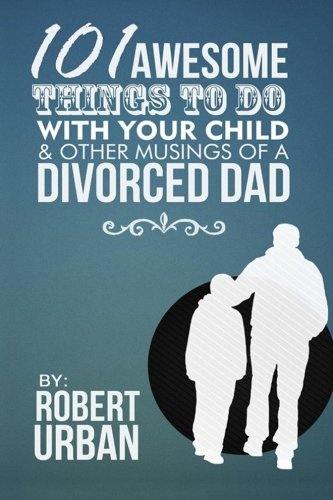 101 Awesome Things To Do With Your Child & Other Musings Of A Divorced Dad: Robert Urban