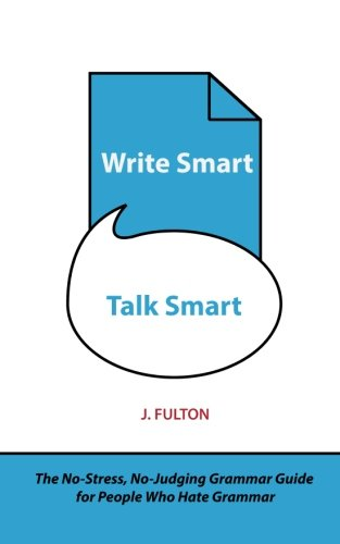 Write Smart, Talk Smart: The No-Stress, No-Judging Grammar Guide for People Who Hate Grammar: ...