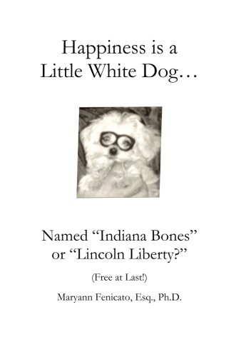 Happiness is a Little White Dog.: Named: Fenicato, Esq., Ph.D.,
