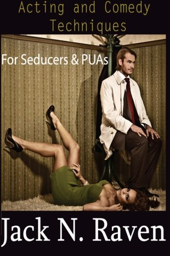 Acting and Comedy Techniques for Seducers and PUAs: Raven, Jack N.