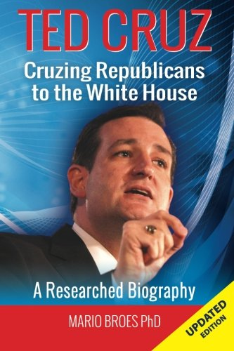 Ted Cruz: Cruzing Republicans to the White House: A Researched Biography: Mario Broes