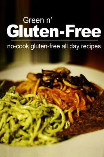 Green n' Gluten-Free - No Cook Gluten-Free All Day Recipes: (Gluten Free cookbook for the real...