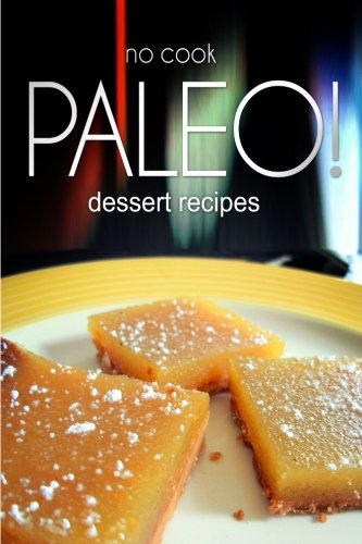 9781496107954: No-Cook Paleo! - Dessert Recipes: Ultimate Caveman cookbook series, perfect companion for a low carb lifestyle, and raw diet food lifestyle