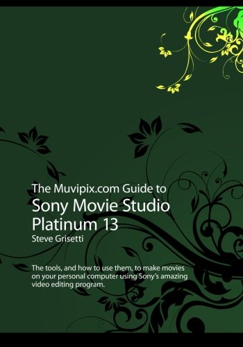 9781496132406: The Muvipix.com Guide to Sony Movie Studio Platinum 13: The tools, and how to use them, to make movies on your personal computer with Sony's amazing video editing program