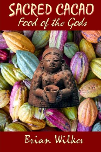 SACRED CACAO: Food of The Gods: Cocoa, Chocolate, and Ceremony: Brian Wilkes