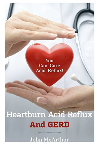 9781496135377: Heartburn Acid Reflux And GERD: You Can Cure Acid Reflux GERD And Heartburn Within Days. No Drugs No Surgery No Side Effects.