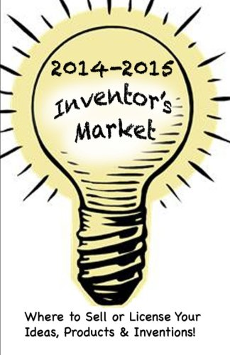 2014-2015 Inventor's Market: Where to Sell or License your Ideas, Products & Inventions: ...