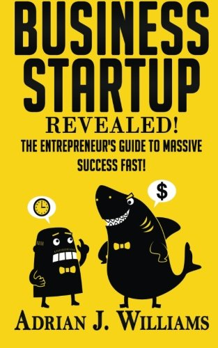Business Startup: The Entrepreneur's Guide To Massive Success FAST!: Adrian J. Williams
