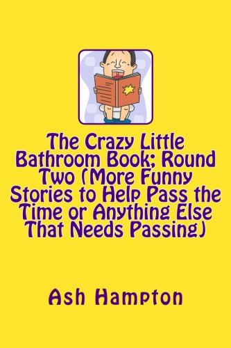 The Crazy Little Bathroom Book: Round Two (More Funny Stories to Help Pass The Time or Anything ...