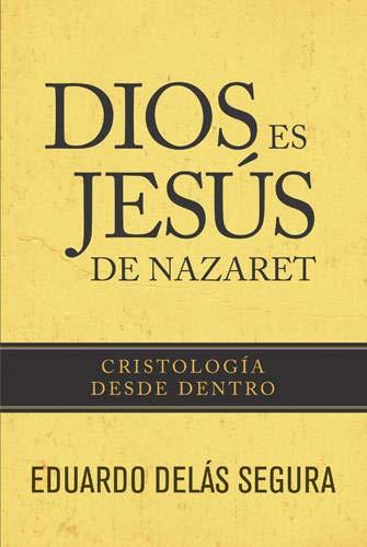 Dios Es Jesus de Nazaret: Cristologia Desde Adentro: Delas Segura, Eduardo