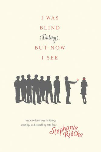 9781496404817: I Was Blind (Dating), But Now I See: My Misadventures in Dating, Waiting, and Stumbling into Love