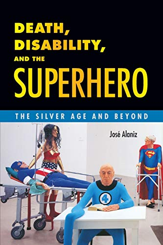 Death, Disability, and the Superhero: The Silver Age and Beyond: Alaniz, Jos�