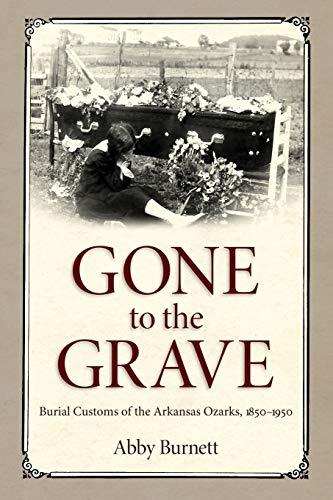 Gone to the Grave: Burial Customs of the Arkansas Ozarks, 1850-1950: Burnett, Abby