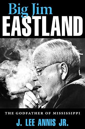 Big Jim Eastland: The Godfather of Mississippi (Hardcover): J. Lee Jr. Annis