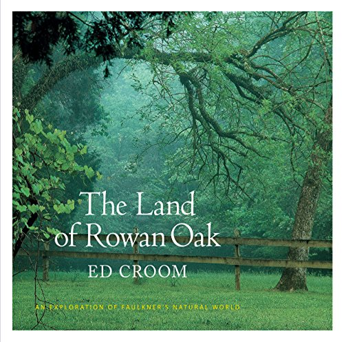 The Land of Rowan Oak: An Exploration of Faulkner's Natural World: Ed Croom