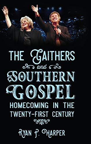 The Gaithers and Southern Gospel: Homecoming in the Twenty-First Century (American Made Music ...