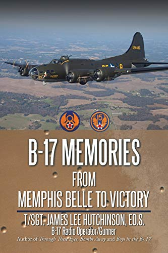 B-17 Memories: From Memphis Belle to Victory: Hutchinson, James Lee