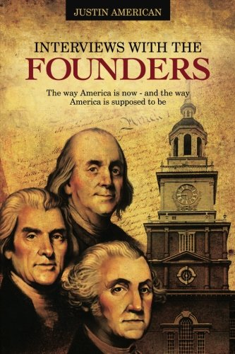 Interviews With the Founders: The Way America is Now - And the Way America is Supposed to Be: ...