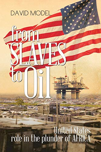 From Slaves to Oil: United States Role in the Plunder of Africa: Model, David