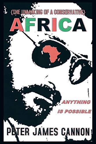 The Unmaking Of A Conservative Africa Anything Is Possible: Peter James Cannon