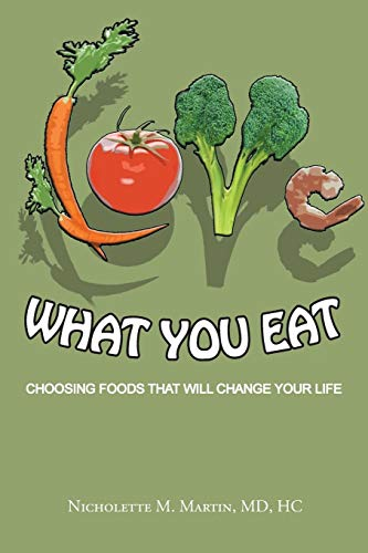 Love What You Eat:: Choosing Foods That Will Change Your Life: Martin, Nicholette M.