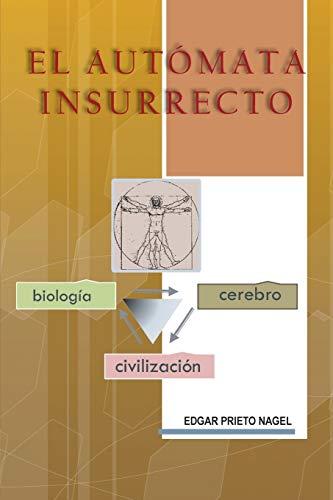 El Aut?mata Insurrecto: Biolog?a, Cerebro, Civilizaci?n (Spanish Edition): Nagel, Edgar Prieto
