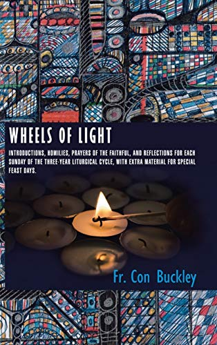 9781496984098: Wheels of Light: Introductions, Homilies, Prayers of the Faithful, and Reflections for each Sunday of the Three-Year Liturgical Cycle, with extra Material for Special Feast Days.