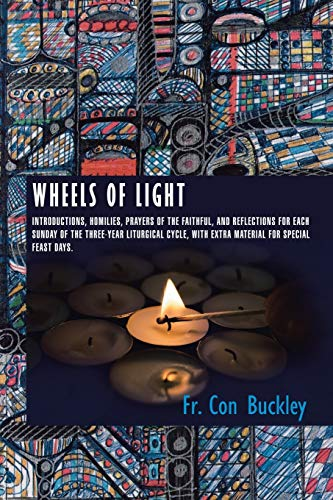 9781496984104: Wheels of Light: Introductions, Homilies, Prayers of the Faithful, and Reflections for each Sunday of the Three-Year Liturgical Cycle, with extra Material for Special Feast Days.