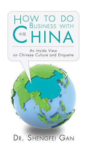How To Do Business With China: An Inside View On Chinese Culture And Etiquette: Gan, Shengfei