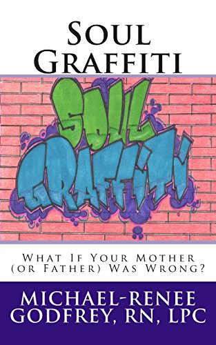 Soul Graffiti: What If Your Mother (or Father) Was Wrong?: Godfrey LPC, Michael-Renee
