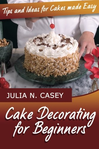 Cake Decorating for Beginners: Tips and Ideas for Cakes Made Easy: Julia N. Casey