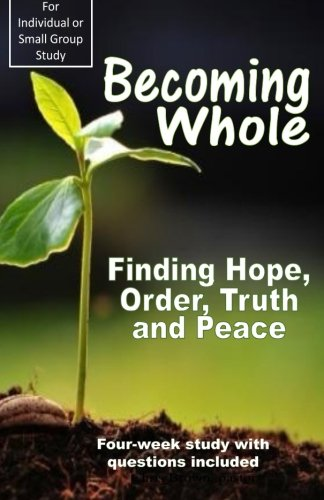 9781497323674: Becoming Whole: Finding Hope, Order, Truth and Peace (Small Group Study) (Volume 1)