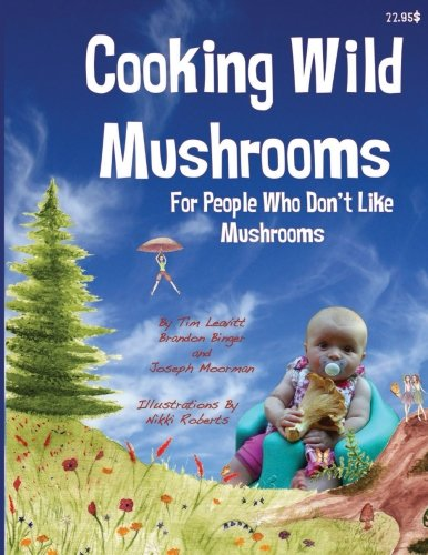 Cooking Wild Mushrooms For People Who Don't Like Mushrooms: This book is about collecting and ...
