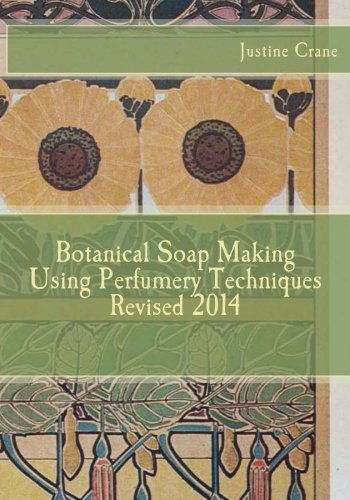 Botanical Soap Making Using Perfumery Techniques Revised 2014: Crane, Justine M