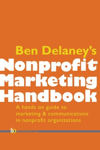 Ben Delaney's Nonprofit Marketing Handbook: The hands-on guide to marketing and communications...