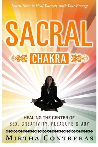 The Sacral Chakra: Healing the Center of Sex, Creativity, Pleasure and Joy: Learn to Heal Yourself ...
