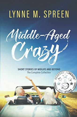 Middle-Aged Crazy: Short Stories of Midlife and Beyond: The Complete Collection: Spreen, Lynne M.