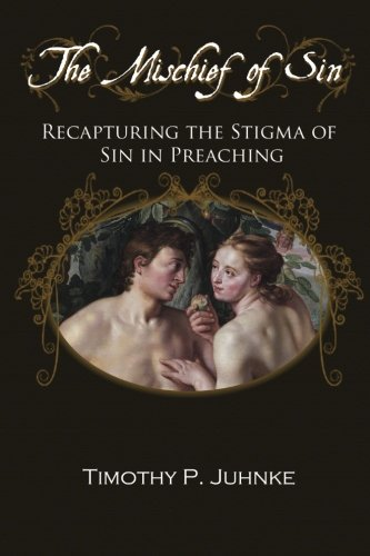 The Mischief of Sin: Recapturing the Stigma of Sin in Preaching: Juhnke, Timothy Paul
