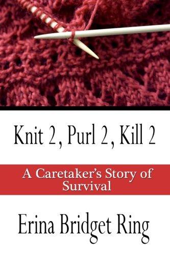 Knit 2, Purl 2, Kill 2: A Story of Caretaking and Survival: Ring, Erina Bridget