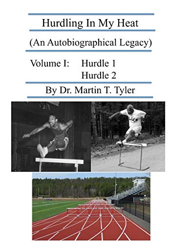 Hurdling In My Heat: (An Autobiographical Legacy) (Volume 1): Dr. Martin T. Tyler