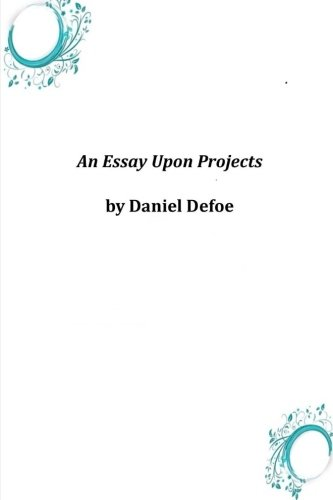 an essay upon projects defoe The essay upon projects was written during the years immediately following two of defoes serious brushed with the law in 1692, 17,000 in debt, he was declared bankrupt.