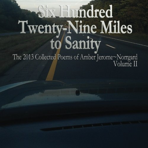 9781497396685: Six Hundred Twenty~Nine Miles to Sanity:: The 2013 Collected Poems of Amber Jerome~Norrgard, Volume II