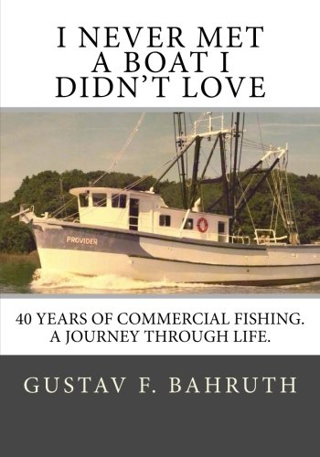 I Never Met a Boat I Didn't Love: Forty Years of Commercial Fishing. A Journey through Life.: ...