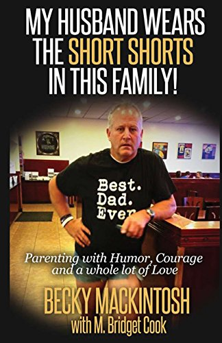 My Husband Wears The Short Shorts In THIS Family!: Parenting With Humor, Courage And A Whole Lot Of...