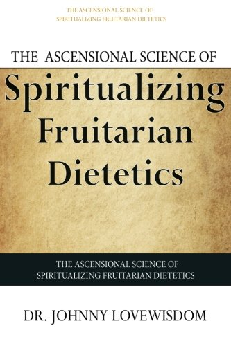 The Ascensional Science of Spiritualizing Fruitarian Dietetics: Lovewisdom, Dr Johnny