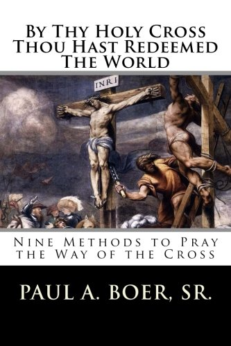 By Thy Holy Cross Thou Hast Redeemed The World: Nine Methods to Pray the Way of the Cross: Paul A. ...